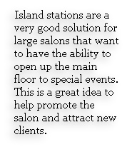 Island stations are a very good solution for large salons that want to have the ability to open up the main floor to special events. This is a great idea to help promote the salon and attract new clients.